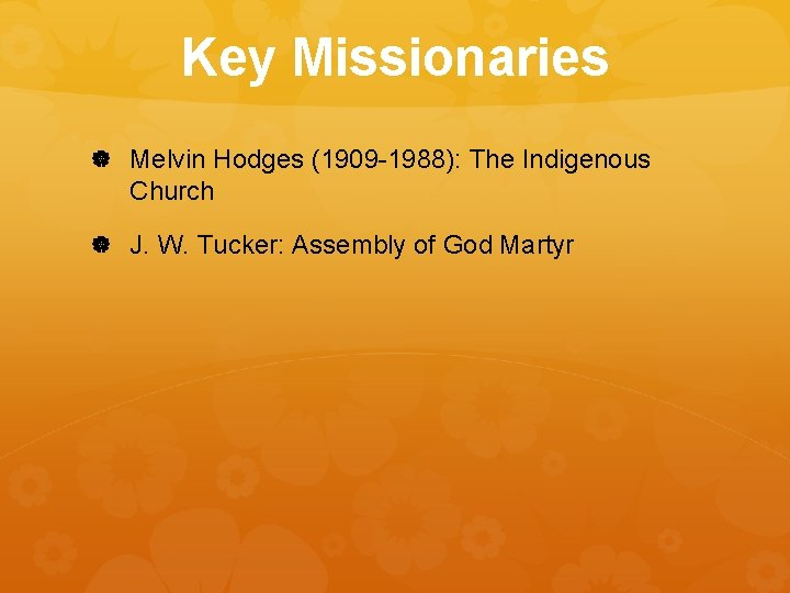 Key Missionaries Melvin Hodges (1909 -1988): The Indigenous Church J. W. Tucker: Assembly of