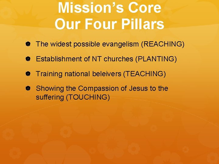 Mission's Core Our Four Pillars The widest possible evangelism (REACHING) Establishment of NT churches