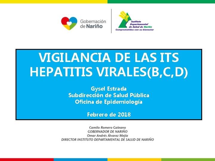 VIGILANCIA DE LAS ITS HEPATITIS VIRALES(B, C, D) Gysel Estrada Subdirección de Salud Pública