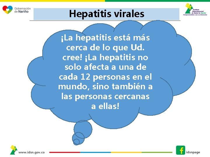 Hepatitis virales ¡La hepatitis está más cerca de lo que Ud. cree! ¡La hepatitis
