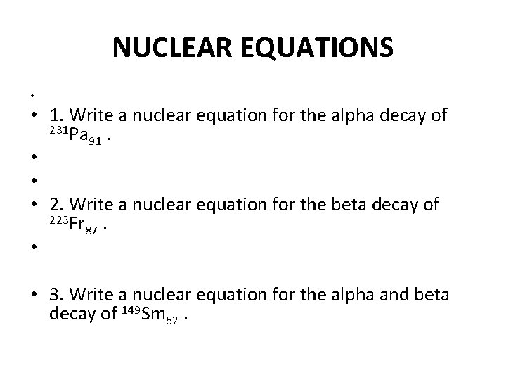NUCLEAR EQUATIONS • • 1. Write a nuclear equation for the alpha decay of