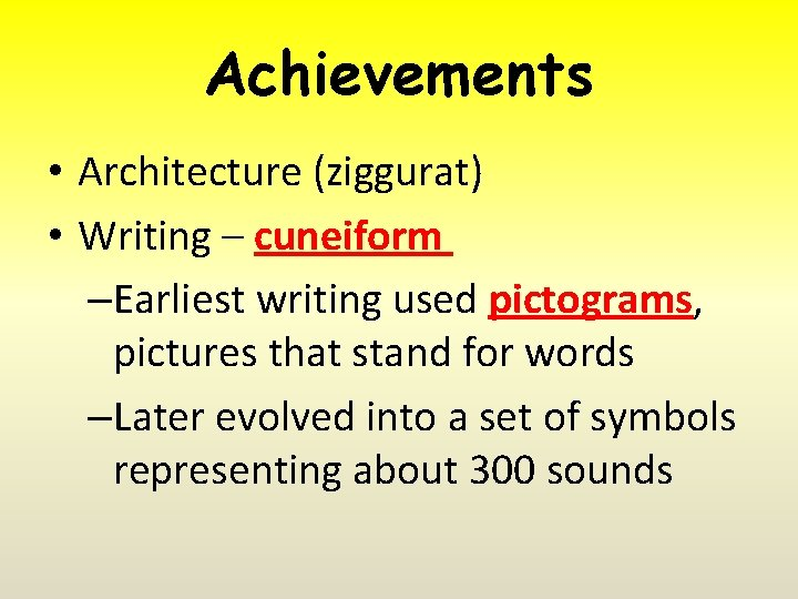 Achievements • Architecture (ziggurat) • Writing – cuneiform –Earliest writing used pictograms, pictures that