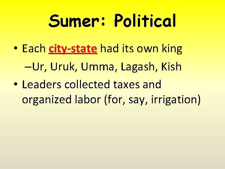 Sumer: Political • Each city-state had its own king –Ur, Uruk, Umma, Lagash, Kish