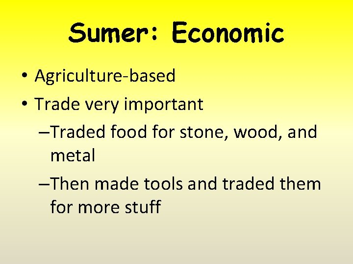 Sumer: Economic • Agriculture-based • Trade very important –Traded food for stone, wood, and
