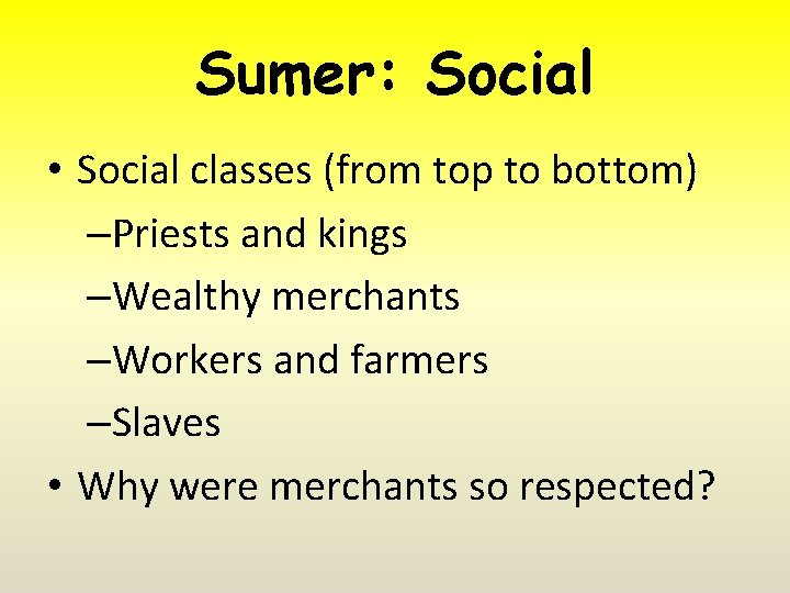 Sumer: Social • Social classes (from top to bottom) –Priests and kings –Wealthy merchants