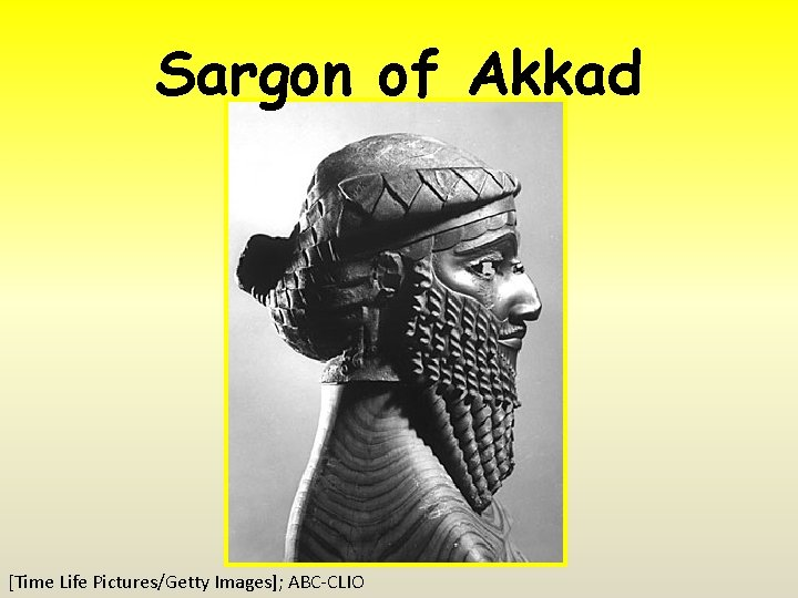 Sargon of Akkad [Time Life Pictures/Getty Images]; ABC-CLIO