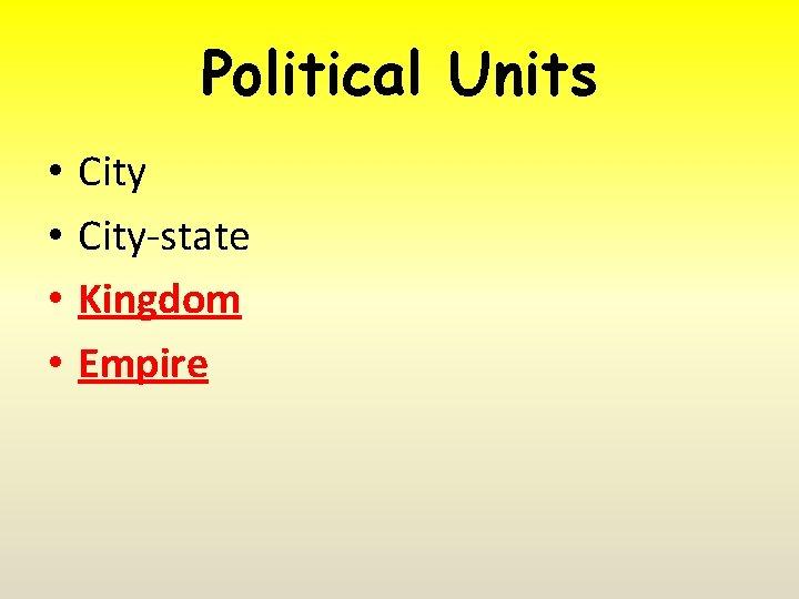 Political Units • • City-state Kingdom Empire