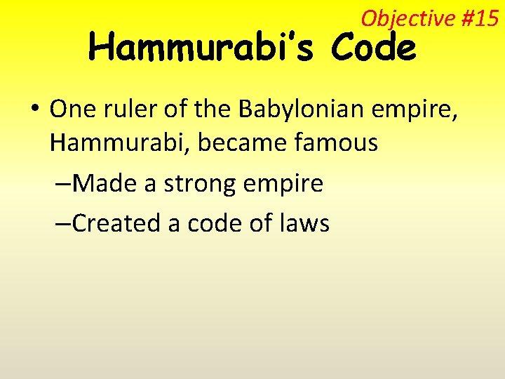 Objective #15 Hammurabi's Code • One ruler of the Babylonian empire, Hammurabi, became famous