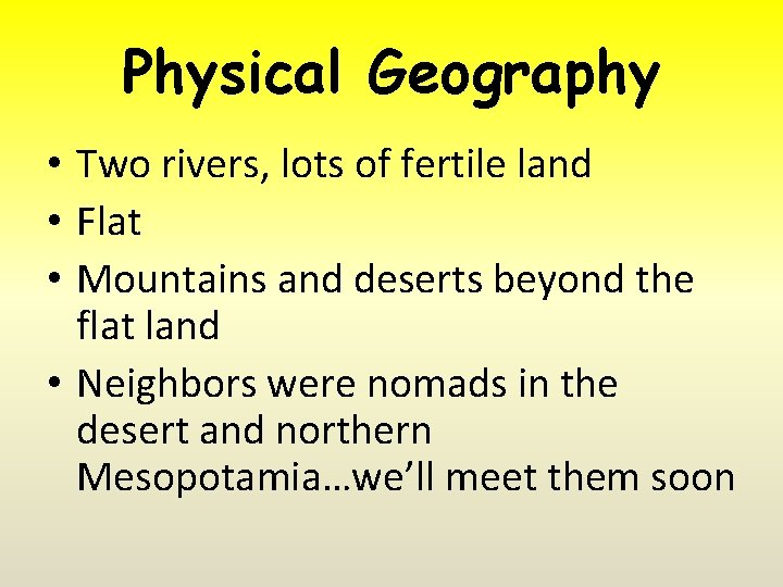 Physical Geography • Two rivers, lots of fertile land • Flat • Mountains and