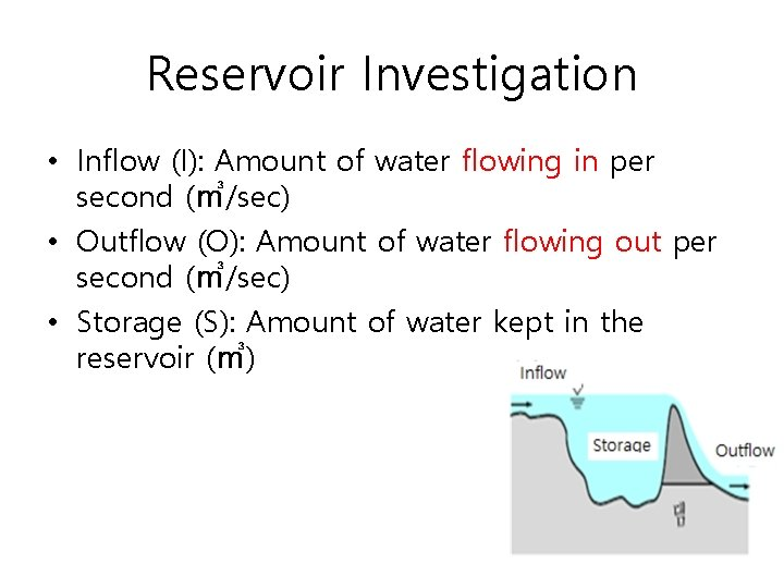 Reservoir Investigation • Inflow (I): Amount of water flowing in per second (㎥/sec) •