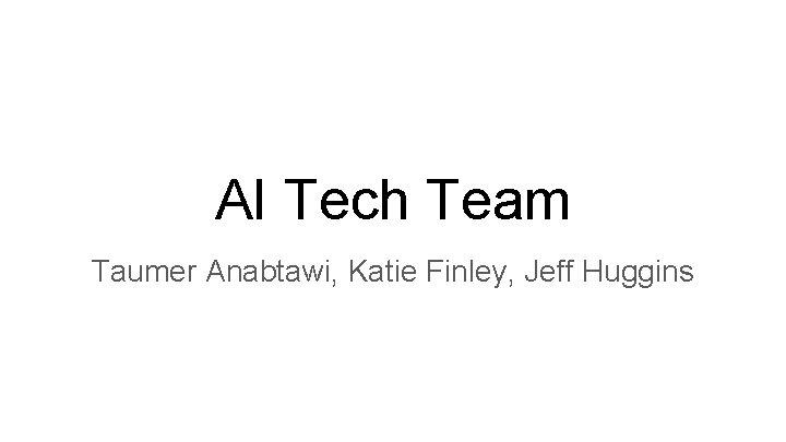 AI Tech Team Taumer Anabtawi, Katie Finley, Jeff Huggins