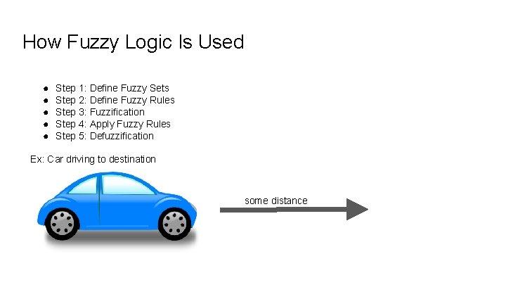 How Fuzzy Logic Is Used ● ● ● Step 1: Define Fuzzy Sets Step