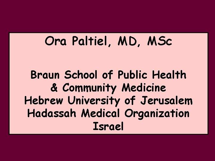 Ora Paltiel, MD, MSc Braun School of Public Health & Community Medicine Hebrew University