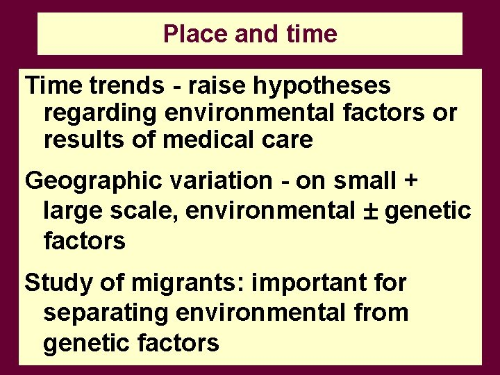 Place and time Time trends - raise hypotheses regarding environmental factors or results of