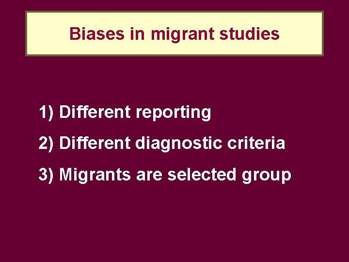 Biases in migrant studies 1) Different reporting 2) Different diagnostic criteria 3) Migrants are