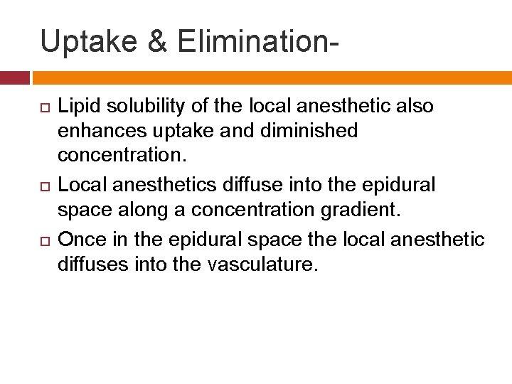 Uptake & Elimination Lipid solubility of the local anesthetic also enhances uptake and diminished