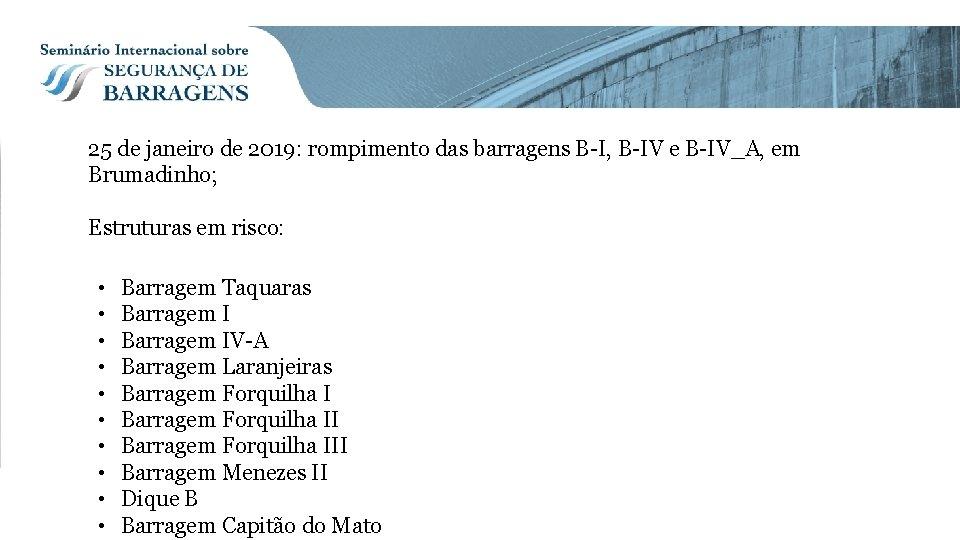 25 de janeiro de 2019: rompimento das barragens B-I, B-IV e B-IV_A, em Brumadinho;