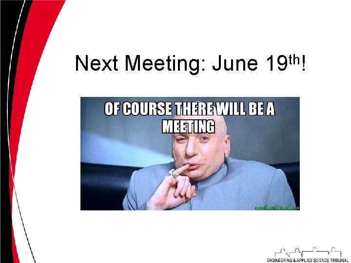 Next Meeting: June 19 th!
