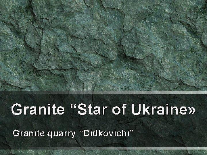 "Granite ""Star of Ukraine» Granite quarry ""Didkovichi"""