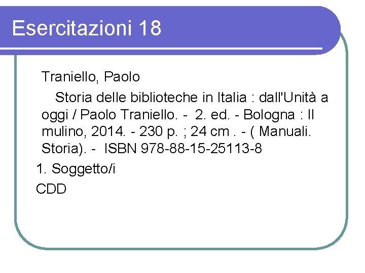 Esercitazioni 18 Traniello, Paolo Storia delle biblioteche in Italia : dall'Unità a oggi /