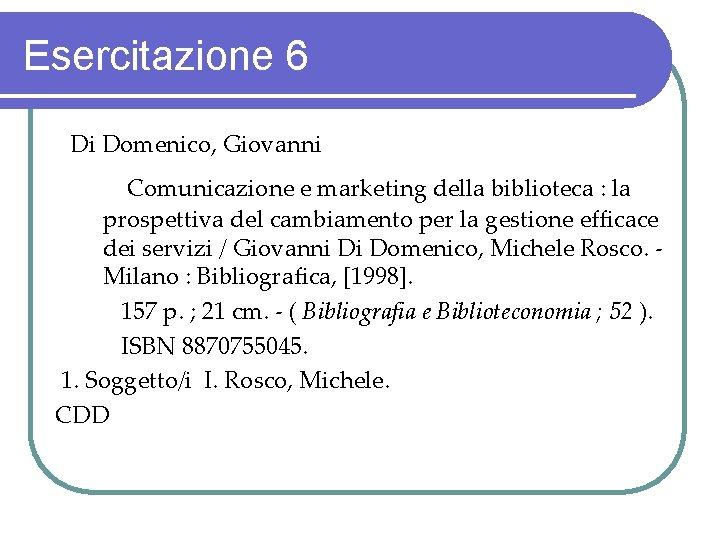 Esercitazione 6 Di Domenico, Giovanni Comunicazione e marketing della biblioteca : la prospettiva del