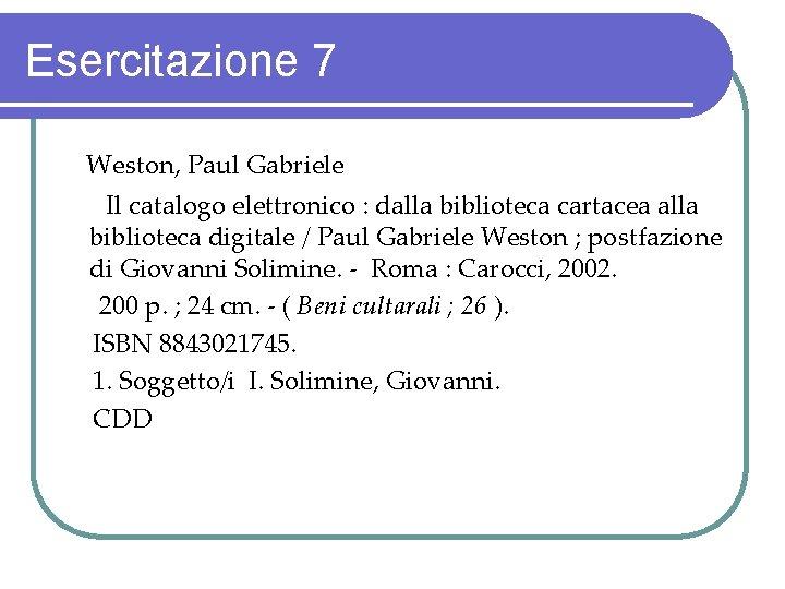 Esercitazione 7 Weston, Paul Gabriele Il catalogo elettronico : dalla biblioteca cartacea alla biblioteca