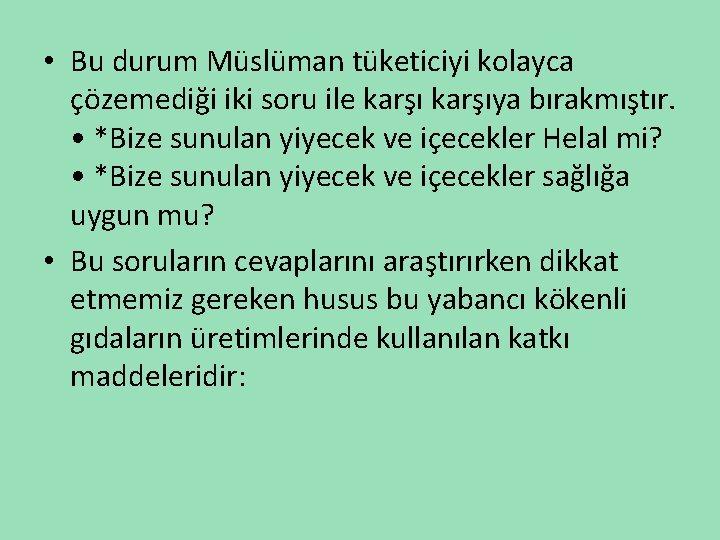 • Bu durum Müslüman tüketiciyi kolayca çözemediği iki soru ile karşıya bırakmıştır. •