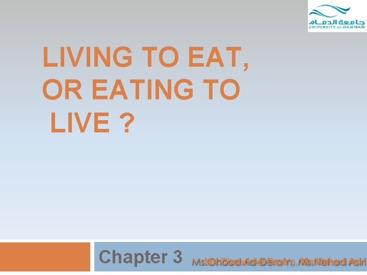 LIVING TO EAT, OR EATING TO LIVE ? Chapter 3 Ms. Ohood Ad-Dera'n, Ms.