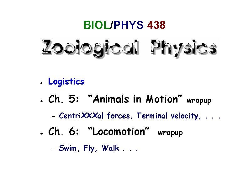"BIOL/PHYS 438 ● Logistics ● Ch. 5: ""Animals in Motion"" – ● Centri. XXXal"
