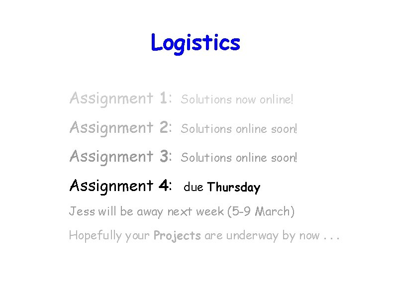 Logistics Assignment 1: Solutions now online! Assignment 2: Solutions online soon! Assignment 3: Solutions