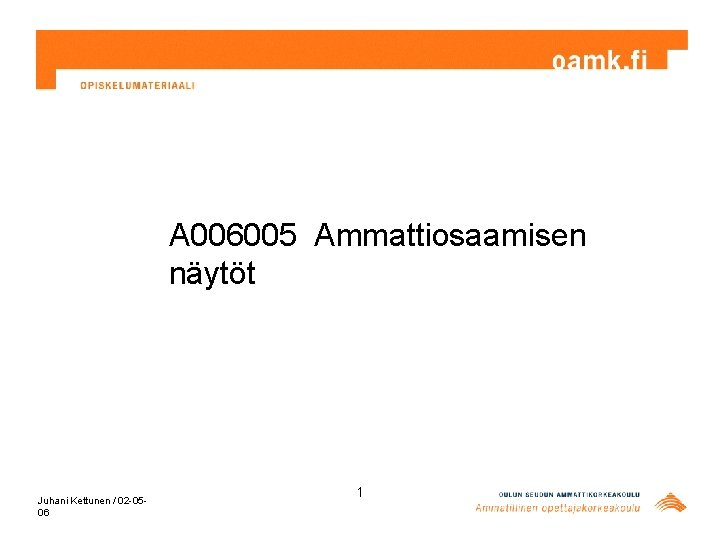 A 006005 Ammattiosaamisen näytöt Juhani Kettunen / 02 -0506 1