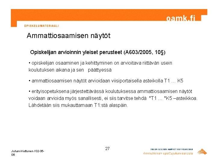 Ammattiosaamisen näytöt Opiskelijan arvioinnin yleiset perusteet (A 603/2005, 10§) • opiskelijan osaaminen ja kehittyminen