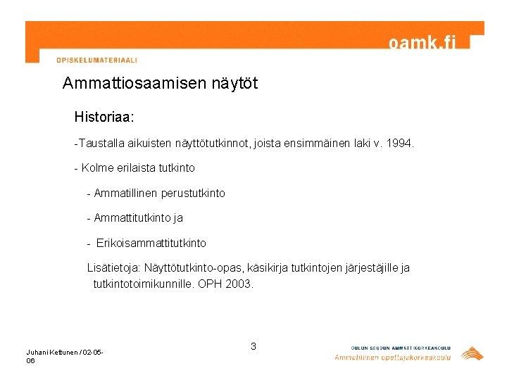 Ammattiosaamisen näytöt Historiaa: -Taustalla aikuisten näyttötutkinnot, joista ensimmäinen laki v. 1994. - Kolme erilaista