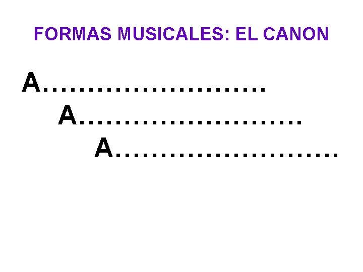 FORMAS MUSICALES: EL CANON A……………………. A………….