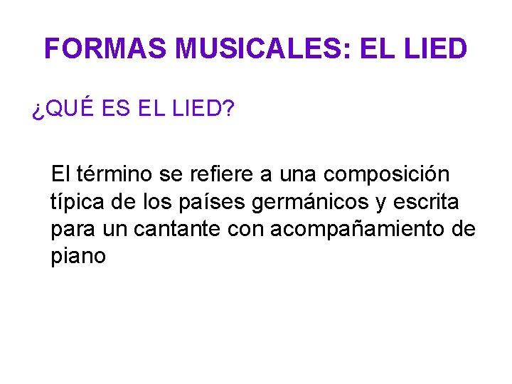 FORMAS MUSICALES: EL LIED ¿QUÉ ES EL LIED? El término se refiere a una