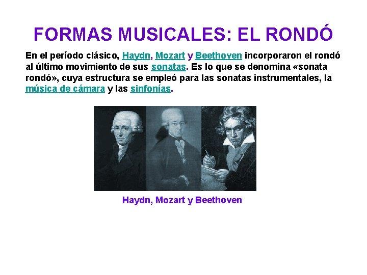 FORMAS MUSICALES: EL RONDÓ En el período clásico, Haydn, Mozart y Beethoven incorporaron el