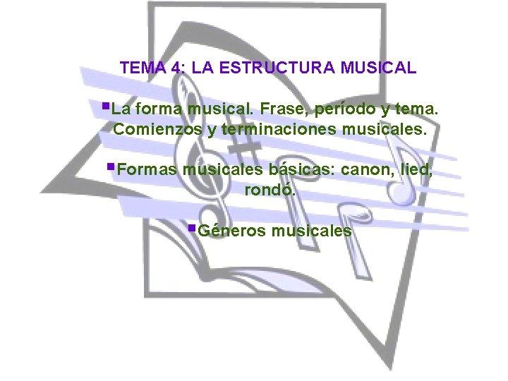 TEMA 4: LA ESTRUCTURA MUSICAL §La forma musical. Frase, período y tema. Comienzos y