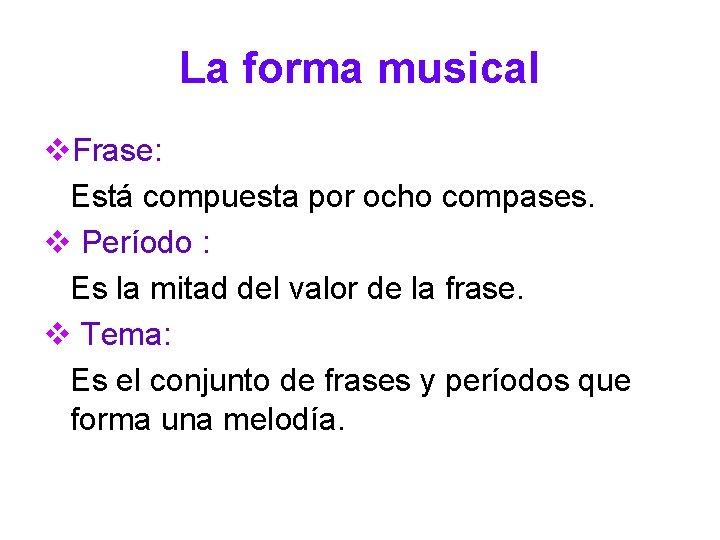 La forma musical v. Frase: Está compuesta por ocho compases. v Período : Es