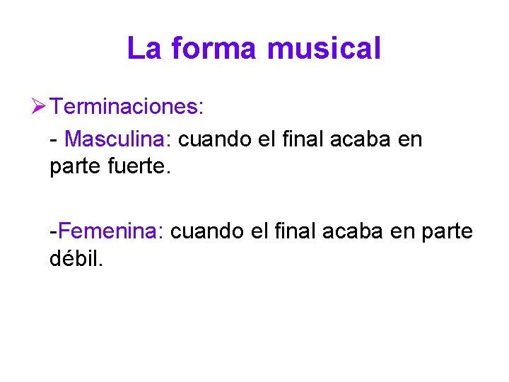 La forma musical Ø Terminaciones: - Masculina: cuando el final acaba en parte fuerte.
