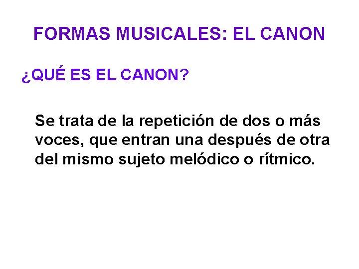 FORMAS MUSICALES: EL CANON ¿QUÉ ES EL CANON? Se trata de la repetición de