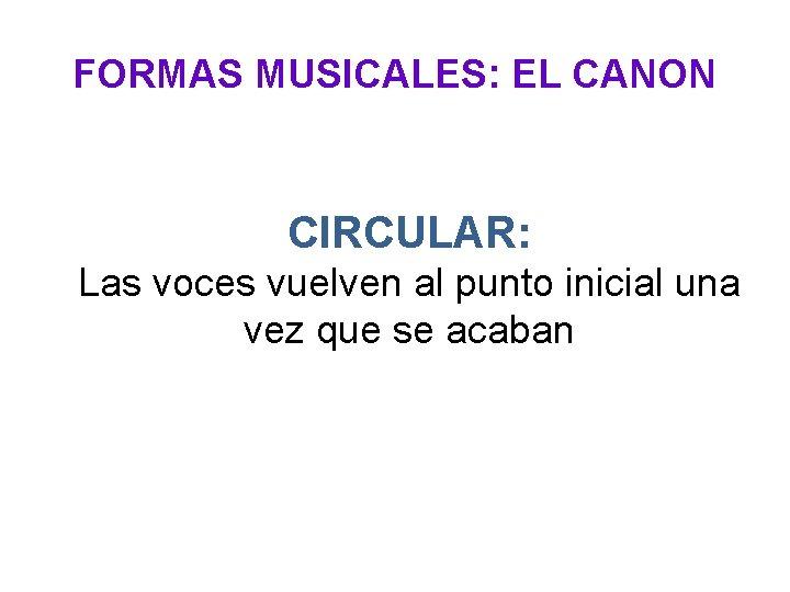 FORMAS MUSICALES: EL CANON CIRCULAR: Las voces vuelven al punto inicial una vez que