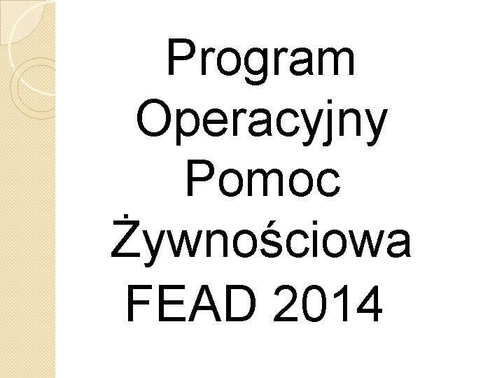Program Operacyjny Pomoc Żywnościowa FEAD 2014