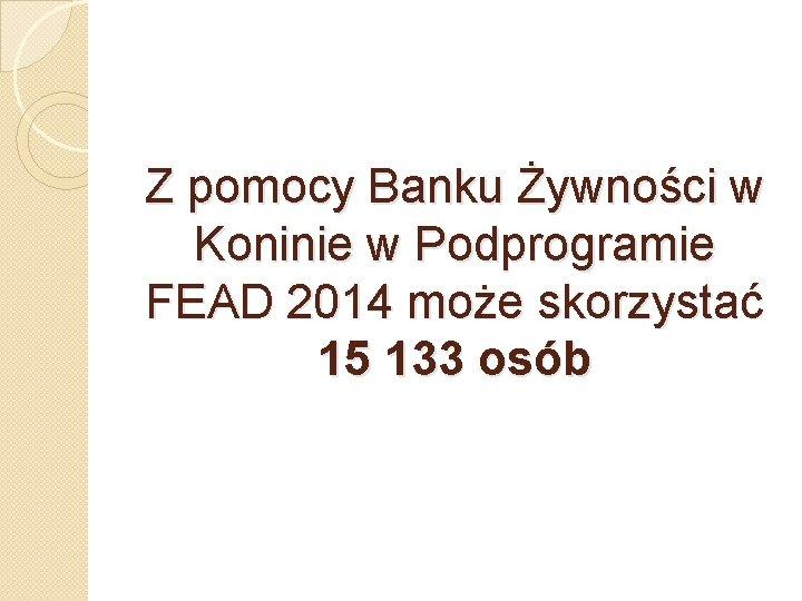 Z pomocy Banku Żywności w Koninie w Podprogramie FEAD 2014 może skorzystać 15 133
