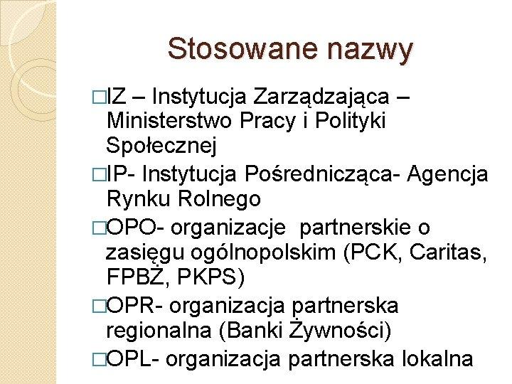 Stosowane nazwy �IZ – Instytucja Zarządzająca – Ministerstwo Pracy i Polityki Społecznej �IP- Instytucja