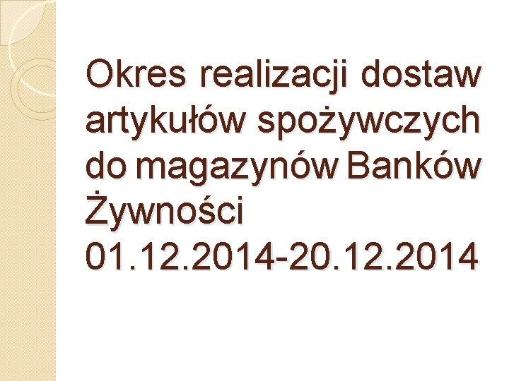Okres realizacji dostaw artykułów spożywczych do magazynów Banków Żywności 01. 12. 2014 -20. 12.