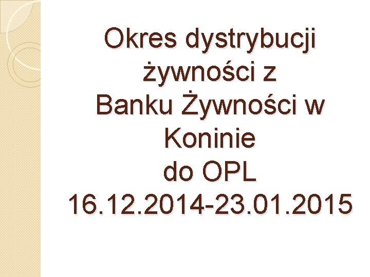 Okres dystrybucji żywności z Banku Żywności w Koninie do OPL 16. 12. 2014 -23.