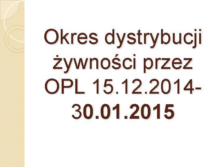 Okres dystrybucji żywności przez OPL 15. 12. 201430. 01. 2015