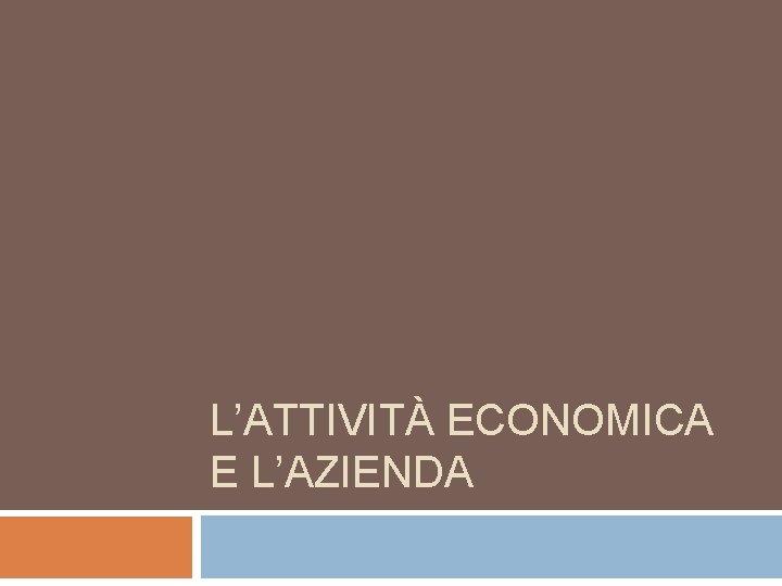 L'ATTIVITÀ ECONOMICA E L'AZIENDA