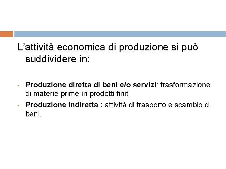 L'attività economica di produzione si può suddividere in: • • Produzione diretta di beni
