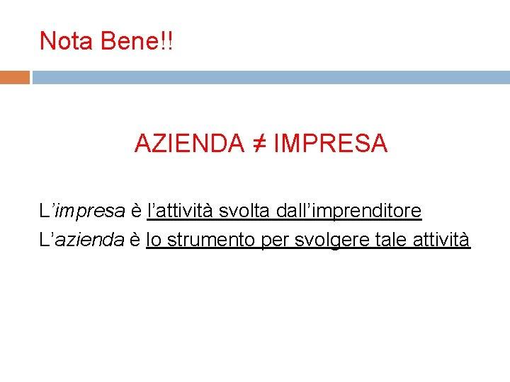 Nota Bene!! AZIENDA ≠ IMPRESA L'impresa è l'attività svolta dall'imprenditore L'azienda è lo strumento